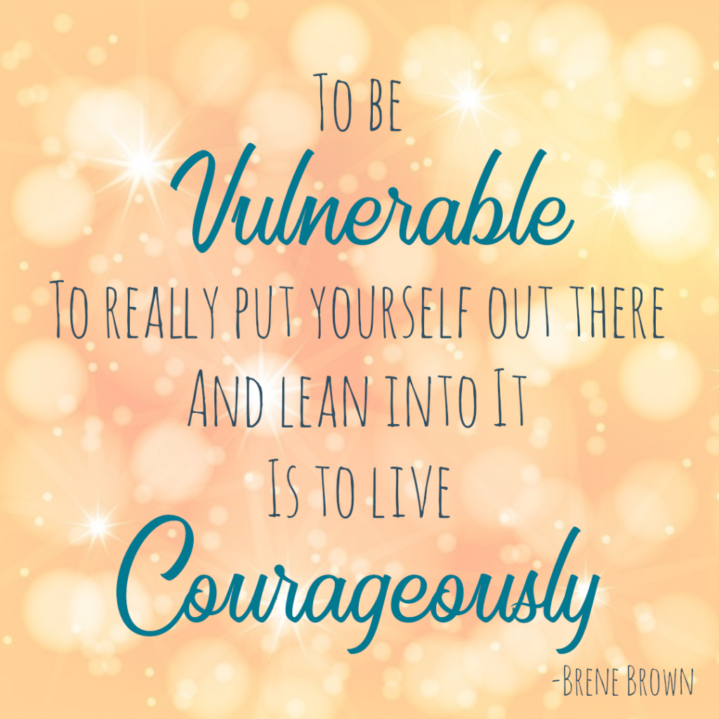 To be vulnerable, to really put yourself out there and lean into it, Is to live courageously. -Brene Brown describing my fear of vulnerability.